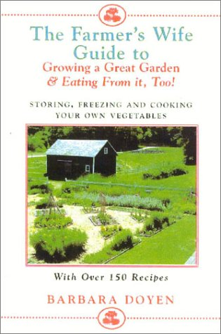 The Farmer's Wife Guide to Growing a Great Garden--And Eating from It, Too!: Growing, Storing, Freezing, and Cooking Your Own Vegetables + 250 Recipes 9780871319746