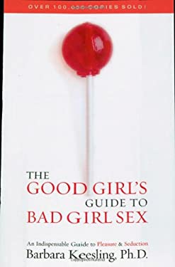 The Good Girl's Guide to Bad Girl Sex: An Indispensable Resource for Pleasure and Seduction 9780871319340