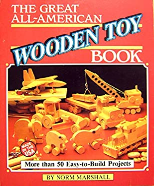 The Great All-American Wooden Toy Book: Easy-To-Build Projects