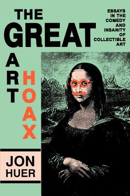 The Great Art Hoax: Essays in the Comedy and Insanity of Collectible Art 9780879724924