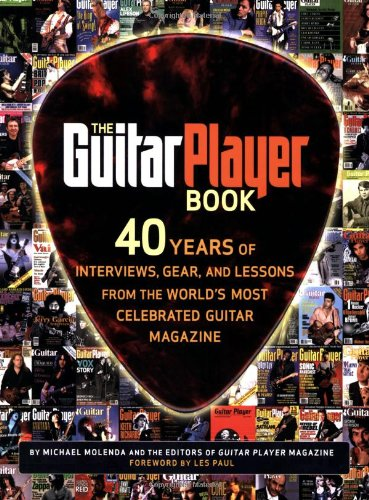 The Guitar Player Book: 40 Years of Interviews, Gear, and Lessons from the World's Most Celebrated Guitar Magazine 9780879307820