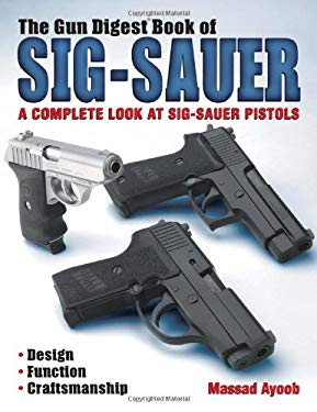 The Gun Digest Book of Sig-Sauer: A Complete Look at Sig-Sauer Pistols 9780873497558
