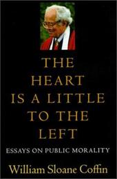 The Heart Is a Little to the Left: Essays on Public Morality - Coffin, William Sloane