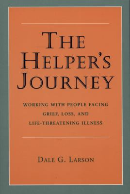 The Helper's Journey: Working with People Facing Grief, Loss, and Life-Threatening Illness 9780878223442