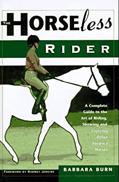 The Horseless Rider: A Complete Guide to the Art of Riding, Showing and Enjoying Other People's Horses 9780876057452