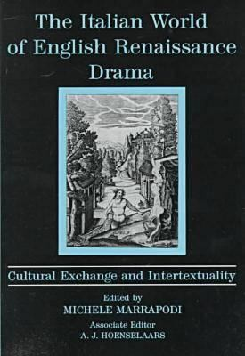 The Italian World of English Renaissance Drama: Cultural Exchange and Intertextuality 9780874136388