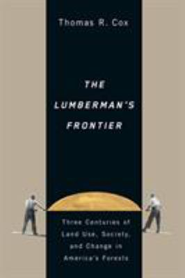 The Lumberman's Frontier: Three Centuries of Land Use, Society, and Change in America's Forests 9780870715792