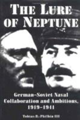 The Lure of Neptune: German-Soviet Naval Collaboration and Ambitions, 1919-1941