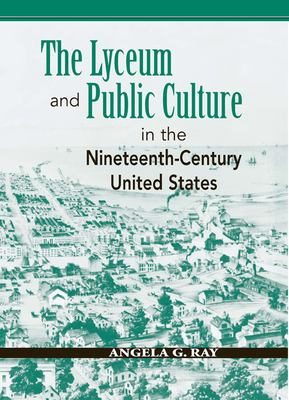 The Lyceum and Public Culture in the Nineteenth-Century United States 9780870137457