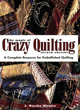 The Magic of Crazy Quilting: A Complete Resource for Embellished Quilting 9780873497244