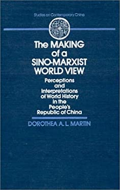 The Making of a Sino-Marxist World View: Perceptions and Interpretations of World History in the People's Republic of China 9780873326568