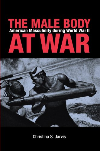 The Male Body at War: American Masculinity During World War II 9780875806389