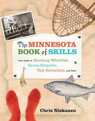 The Minnesota Book of Skills: Your Guide to Smoking Whitefish, Sauna Etiquette, Tick Extraction, and More 9780873518680