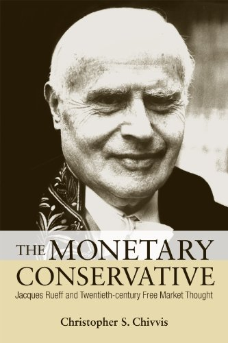 The Monetary Conservative: Jacques Rueff and Twentieth-Century Free Market Thought 9780875804170