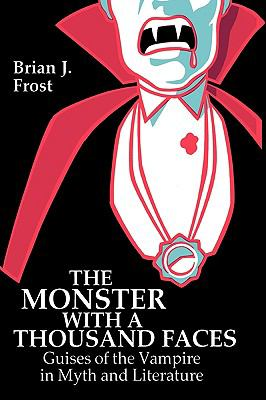 The Monster with a Thousand Faces: Guises of the Vampire in Myth and Literature - Frost, Brian J.