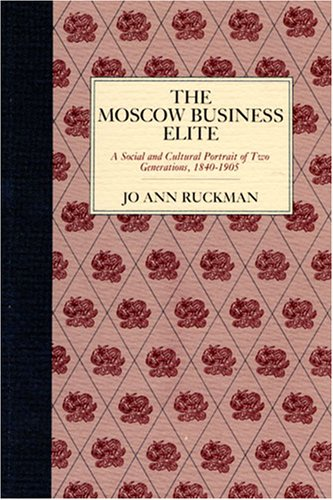The Moscow Business Elite: A Social and Cultural Portrait of Two Generations, 1840-1905 9780875800967