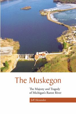 The Muskegon: The Majesty and Tragedy of Michigan's Rarest River 9780870137860