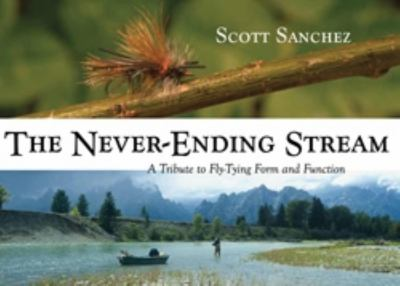 The Never-Ending Stream: A Tribute to Fly-Tying Form and Function 9780871089458