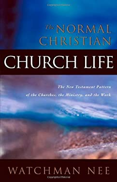 The Normal Christian Church Life: The New Testament Pattern of the Churches, the Ministry, and the Work 9780870830273