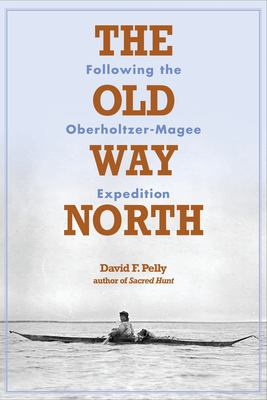 The Old Way North: Following the Oberholtzer-Magee Expedition 9780873516167