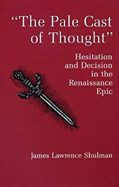 The Pale Cast of Thought: Hesitation and Decision in the Renaissance Epic 9780874136357