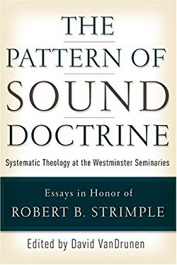 The Pattern of Sound Doctrine: Systematic Theology at the Westminster Seminaries 9780875527178