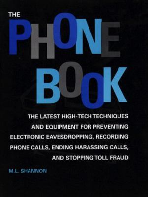The Phone Book: The Latest High-Tech Techniques and Equipment for Preventing Electronic Eavesdropping, Recording Phone Calls, Ending H 9780873649728