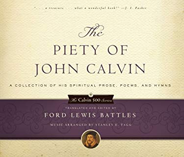 The Piety of John Calvin: A Collection of His Spiritual Prose, Poems, and Hymns 9780875520599