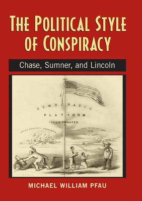The Political Style of Conspiracy: Chase, Sumner, and Lincoln 9780870137600