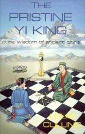 The Pristine Yi King the Pristine Yi King: The Pure Wisdom of Ancient China the Pure Wisdom of Ancient China