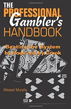 The Professional Gambleras Handbook: Beating the System by Hook and by Crook 9780873649155
