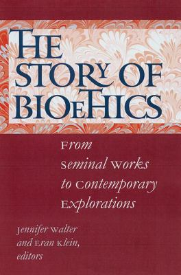 The Story of Bioethics: From Seminal Works to Contemporary Explorations 9780878401383