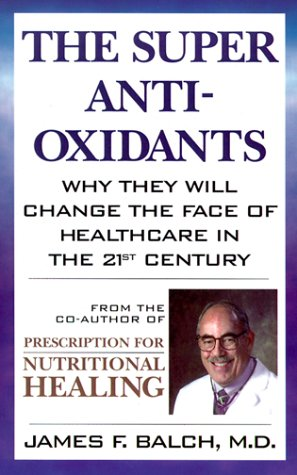 The Super Anti-Oxidants: Why They Will Change the Face of Healthcare in the 21st Century 9780871318947