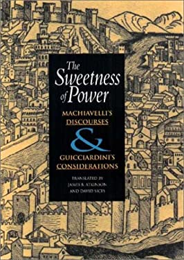 The Sweetness of Power: Machiavelli's Discourses and Guicciardini's Considerations 9780875802886