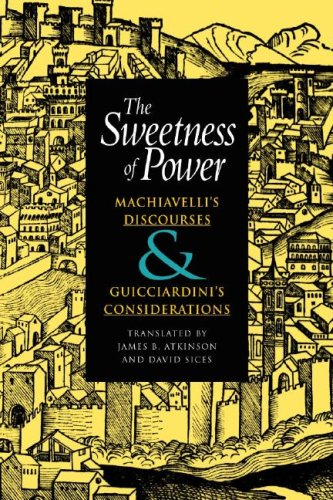 The Sweetness of Power: Machiavelli's Discourses & Guicciardini's Considerations 9780875806181