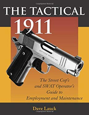 The Tactical 1911: The Street Cop's and Swat Operator's Guide to Employment and Maintenance 9780873649858