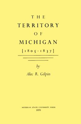 The Territory of Michigan [1805-1837] 9780870131516