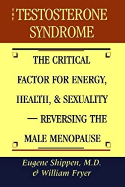 The Testosterone Syndrome: The Critical Factor for Energy, Health, & Sexuality-Reversing the Male Menopause