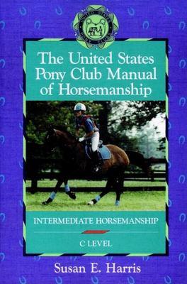 The United States Pony Club Manual of Horsemanship: Intermediate Horsemanship (C Level) 9780876059777