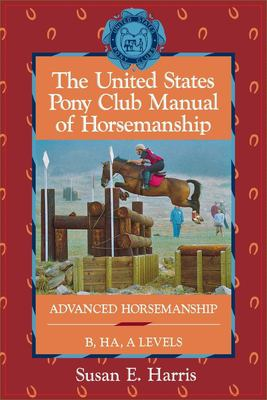 The United States Pony Club Manual of Horsemanship: Advanced Horsemanship B/Ha/A Levels 9780876059814