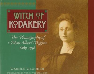 The Witch of Kodakery: The Photography of Myra Albert Wiggins, 1869-1956 9780874221497