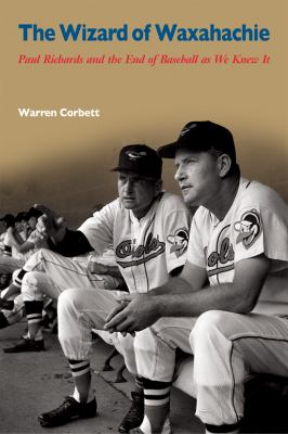 The Wizard of Waxahachie: Paul Richards and the End of Baseball as We Knew It