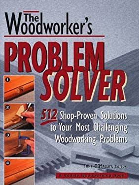 The Woodworker's Problem Solver: 512 Shop-Proven Solutions to Your Most Challenging Woodworking Problems 9780875967738