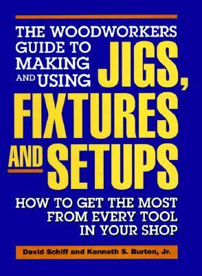 The Woodworkers Guide to Making and Using Jigs, Fixtures, and Setups: How to Get the Most from Every Tool in Your Shop 9780875961378