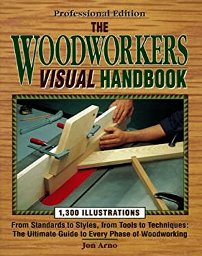 The Woodworkers Visual Handbook: From Standards to Styles, from Tools to Techniques: The Ultimate Guide to Every Phase of Woodworking 9780875966526