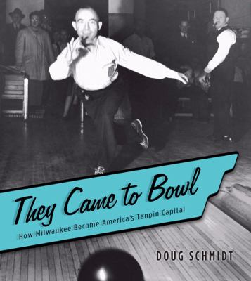 They Came to Bowl: How Milwaukee Became America's Tenpin Capital 9780870203879