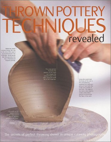 Thrown Pottery Techniques Revealed: The Secrets of Perfect Throwing Shown in Unique Cutaway Photography 9780873493468