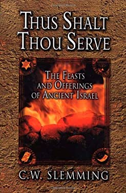Thus Shalt Thou Serve: The Feasts and Offerings of Ancient Isreal 9780875085999