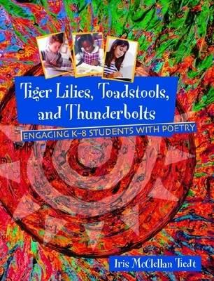 Tiger Lilies, Toadstools, and Thunderbolts: Engaging in K-8 Students with Poetry 9780872071704