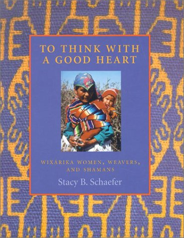 To Think with a Good Heart: Wixarika Women, Weavers, and Shamans 9780874806953